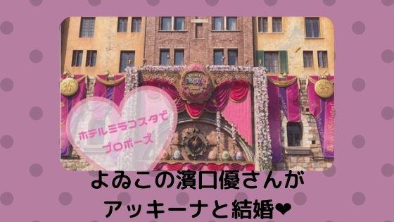ホテルミラコスタでプロポーズ!!ロマンチスト男子よゐこの濱口優さんがアッキーナと結婚